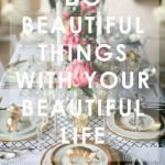 Do Beautiful Things With Your Beautiful Life