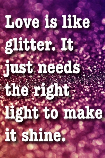 Love is Like Glitter.  It just needs the right light to shine!